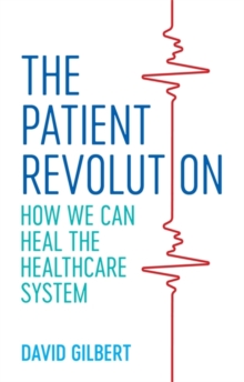 The Patient Revolution : How We Can Heal the Healthcare System, Paperback / softback Book