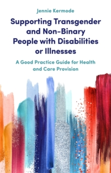 Supporting Transgender and Non-Binary People with Disabilities or Illnesses : A Good Practice Guide for Health and Care Provision, Paperback / softback Book