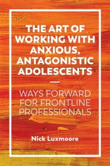 The Art of Working with Anxious, Antagonistic Adolescents : Ways Forward for Frontline Professionals, Paperback / softback Book