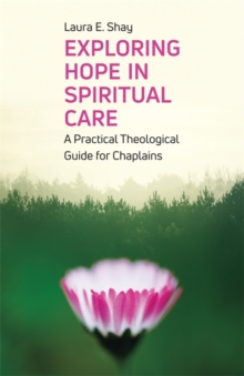 Exploring Hope in Spiritual Care : A Practical Theological Guide for Chaplains, Paperback / softback Book