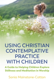 Using Christian Contemplative Practice with Children : A Guide to Helping Children Explore Stillness and Meditation in Worship, Paperback / softback Book