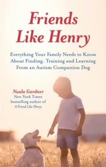 Friends like Henry : Everything Your Family Needs to Know About Finding, Training and Learning from an Autism Companion Dog, Paperback / softback Book