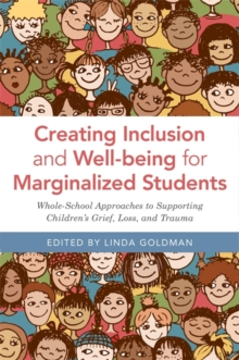 Creating Inclusion and Well-being for Marginalized Students : Whole-School Approaches to Supporting Children's Grief, Loss, and Trauma, Paperback / softback Book