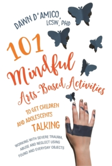 101 Mindful Arts-Based Activities to Get Children and Adolescents Talking : Working with Severe Trauma, Abuse and Neglect Using Found and Everyday Objects, Paperback Book