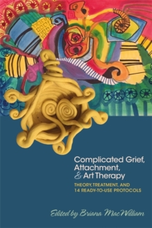 Complicated Grief, Attachment, and Art Therapy : Theory, Treatment, and 14 Ready-to-Use Protocols, Paperback / softback Book