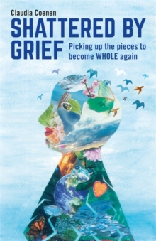 Shattered by Grief : Picking up the pieces to become WHOLE again, Paperback Book
