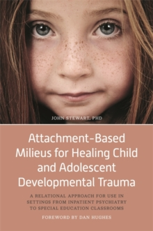 Attachment-Based Milieus for Healing Child and Adolescent Developmental Trauma : A Relational Approach for Use in Settings from Inpatient Psychiatry to Special Education Classrooms, Paperback Book