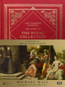 Art, Passion & Power : The Story of the Royal Collection, Hardback Book