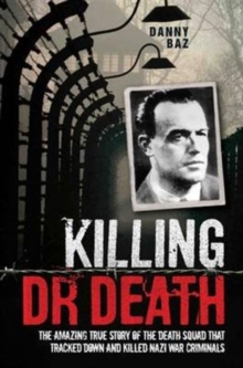 Killing Doctor Death : The Amazing True Story of the Death Squad That Tracked Down and Killed a Nazi War Criminal, Paperback / softback Book