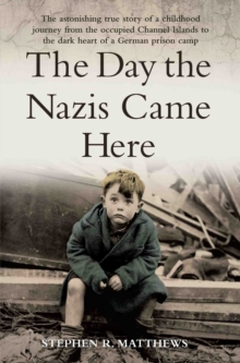 The Day the Nazis Came Here : The Astonishing True Story of a Childhood Journey from Nazi-Occupied Guernsey to the Dark Heart of a German Prison Camp, Paperback / softback Book