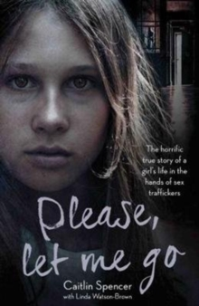 Please, Let Me Go : The Horrific True Story of a Girl's Life in the Hands of Sex Traffickers, Paperback Book