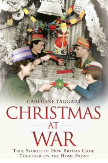 Christmas at War - True Stories of How Britain Came Together on the Home Front : True Stories of How Britain Came Together on the Home Front, Paperback / softback Book