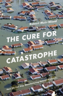 The Cure for Catastrophe : How We Can Stop Manufacturing Natural Disasters, Hardback Book