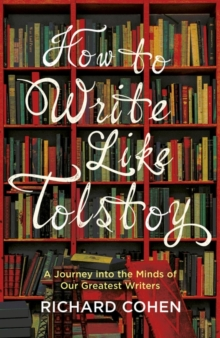 How to Write Like Tolstoy : A Journey into the Minds of Our Greatest Writers, Hardback Book
