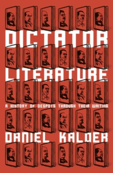 Dictator Literature : A History of Despots Through Their Writing, Hardback Book