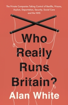 Who Really Runs Britain? : The Private Companies Taking Control of Benefits, Prisons, Asylum, Deportation, Security, Social Care and the NHS, Paperback Book