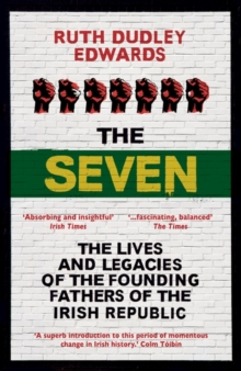 The Seven : The Lives and Legacies of the Founding Fathers of the Irish Republic, Paperback / softback Book