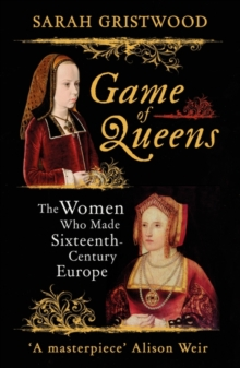 Game of Queens : The Women Who Made Sixteenth-Century Europe, Paperback Book