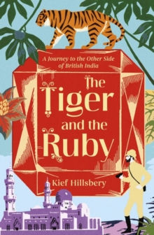 The Tiger and the Ruby : A Journey to the Other Side of British India, Hardback Book
