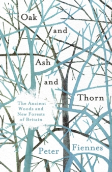 Oak and Ash and Thorn : The Ancient Woods and New Forests of Britain, Hardback Book