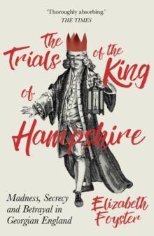 The Trials of the King of Hampshire : Madness, Secrecy and Betrayal in Georgian England, Paperback Book