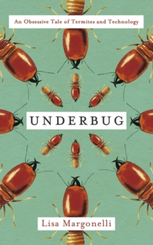 Underbug : An Obsessive Tale of Termites and Technology, Hardback Book