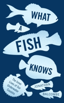What a Fish Knows : The Inner Lives of Our Underwater Cousins, Paperback / softback Book