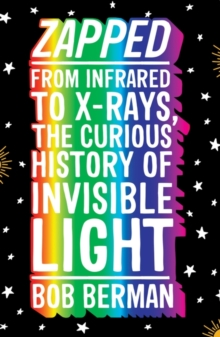 Zapped : From Infrared to X-rays, the Curious History of Invisible Light, Paperback Book