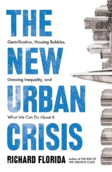 The New Urban Crisis : Gentrification, Housing Bubbles, Growing Inequality, and What We Can Do About It, Paperback / softback Book