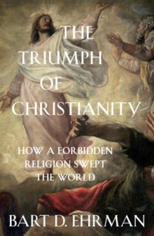 The Triumph of Christianity : How a Forbidden Religion Swept the World, Paperback / softback Book