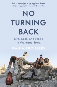 No Turning Back : Life, Loss, and Hope in Wartime Syria, Paperback / softback Book