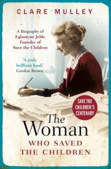 The Woman Who Saved the Children : A Biography of Eglantyne Jebb: Founder of Save the Children, Paperback / softback Book