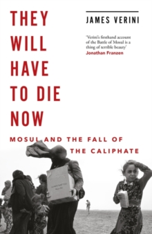 They Will Have to Die Now : Mosul and the Fall of the Caliphate, Hardback Book