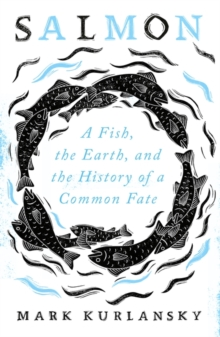 Salmon : A Fish, the Earth, and the History of a Common Fate, Hardback Book