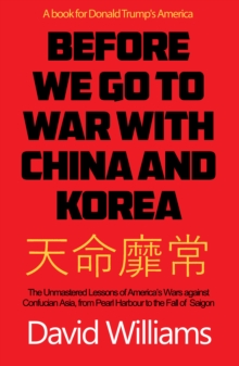 Before We Go To War With China And North Korea : The Unmastered Lessons Of America's Wars Against Confucian Asia, From Pearl Harbor To The Fall Of Saigon, Paperback / softback Book