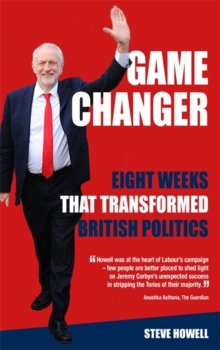 GAME CHANGER Eight Weeks That Transformed British Politics : Inside Corbyn's Election Machine, Hardback Book