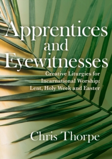 Apprentices and Eyewitnesses : Creative Liturgies for Incarnational Worship, Paperback / softback Book