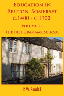 Education in Bruton, Somerset c.1400 - c.1900 : Volume 1 - The Free Grammar School, Paperback / softback Book