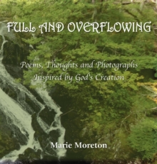 Full and Overflowing : Poems, Thoughts and Photographs Inspired by God's Creation, Hardback Book