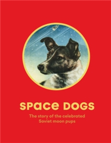 Space Dogs : The Story of the Celebrated Canine Cosmonauts, Paperback / softback Book