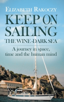 Keep On Sailing the Wine - Dark Sea : A Journey in Space, Time and the Human Mind, Hardback Book