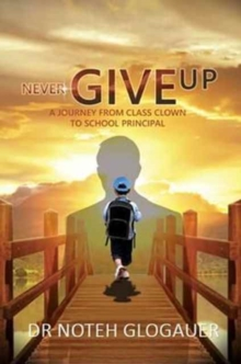 Never Give Up - A Journey from Class Clown to School Principal, Hardback Book