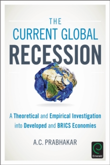 The Current Global Recession : A Theoretical and Empirical Investigation into Developed and BRICS Economies, Hardback Book
