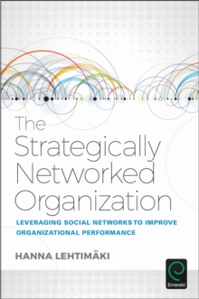 The Strategically Networked Organization : Leveraging Social Networks to Improve Organizational Performance, Hardback Book