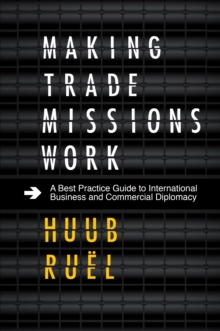 Making Trade Missions Work : A Best Practice Guide to International Business and Commercial Diplomacy, Hardback Book