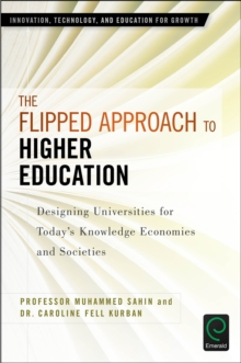 The Flipped Approach to Higher Education : Designing Universities for Today's Knowledge Economies and Societies, Hardback Book