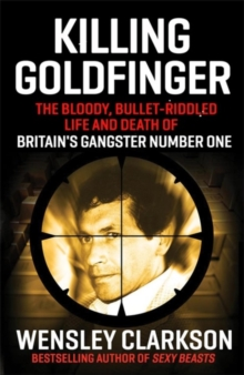 Killing Goldfinger : The Secret, Bullet-Riddled Life and Death of Britain's Gangster Number One, Hardback Book
