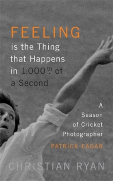 Feeling is the Thing that Happens in 1000th of a Second : A Season of Cricket Photographer Patrick Eagar: LONGLISTED FOR THE WILLIAM HILL SPORTS BOOK OF THE YEAR 2017, Hardback Book