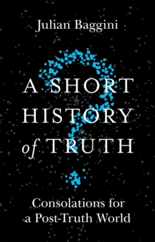 A Short History of Truth : Consolations for a Post-Truth World, Paperback Book