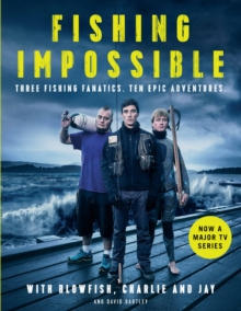Fishing Impossible : Three Fishing Fanatics. Ten Epic Adventures. The TV tie-in book to the BBC Worldwide series with ITV, set in British Columbia, the Bahamas, Kenya, Laos, Argentina, South Africa, S, Hardback Book